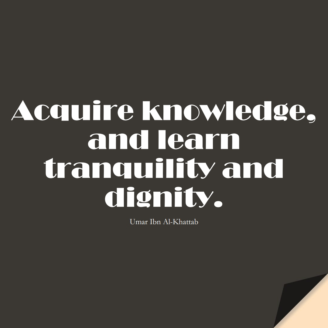 Acquire knowledge, and learn tranquility and dignity. (Umar Ibn Al-Khattab);  #UmarQuotes