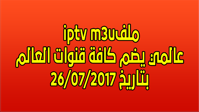 ملف  iptv m3uعالمي يضم كافة قنوات العالم بتاريخ 26/07/2017