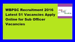 WBPSC Recruitment 2016 Latest 51 Vacancies Apply Online for Sub Officer Vacancies