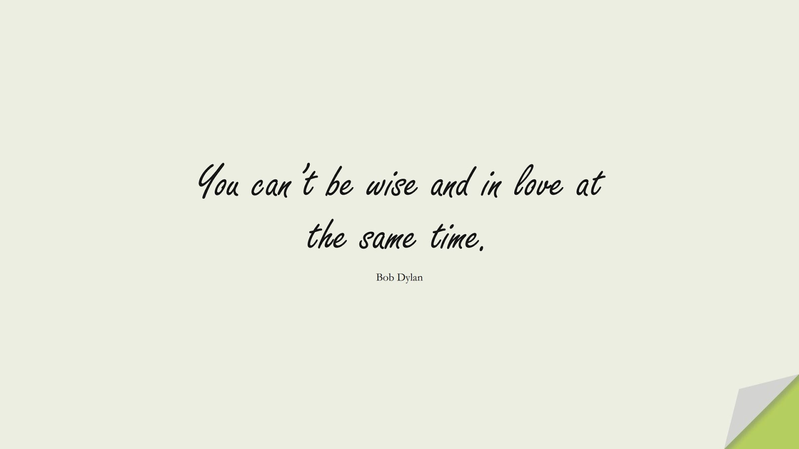 You can't be wise and in love at the same time. (Bob Dylan);  #WordsofWisdom