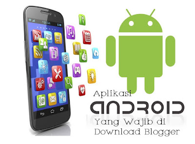Aplikasi Android Wajib di Download Seorang Blogger