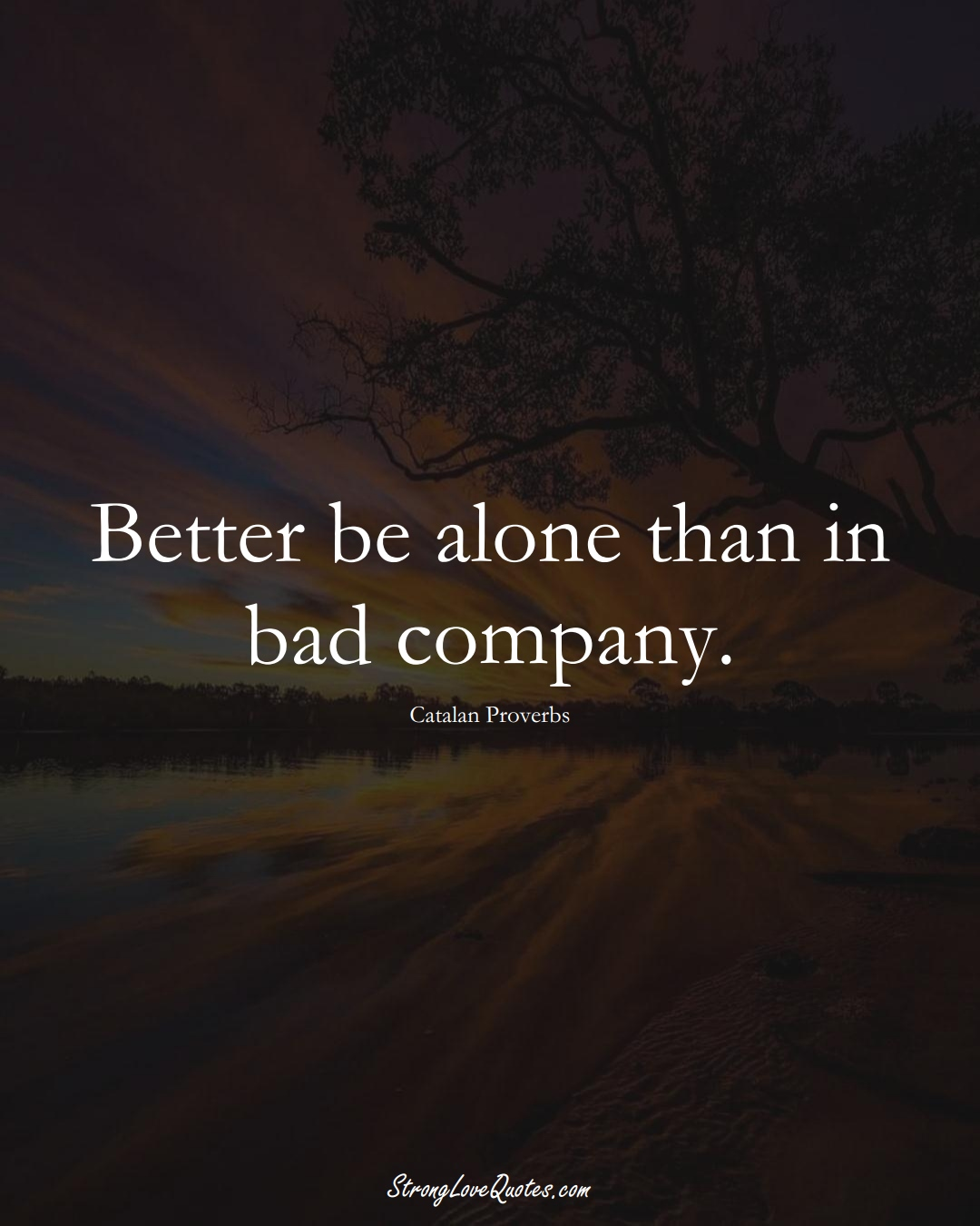 Better be alone than in bad company. (Catalan Sayings);  #EuropeanSayings