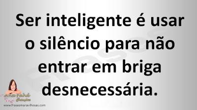 Ser inteligente é usar o silêncio para não entrar em briga desnecessária.