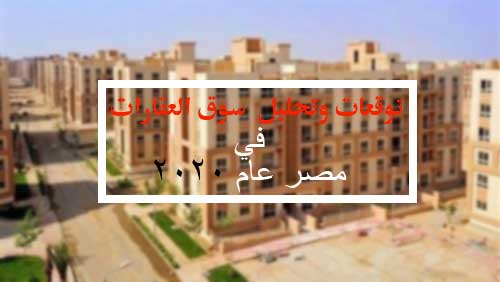 توقعات وتحليل  سوق العقارات فى مصر 2020