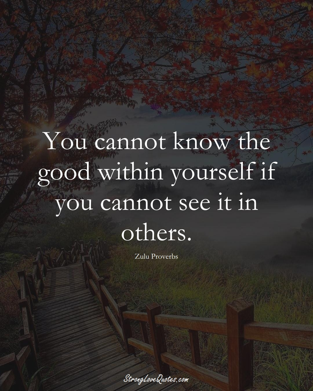 You cannot know the good within yourself if you cannot see it in others. (Zulu Sayings);  #aVarietyofCulturesSayings