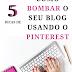 5 dicas de como bombar o seu blog usando apenas o pinterest