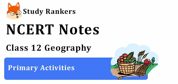 Chapter 5 Primary Activities Class 12 Geography Notes