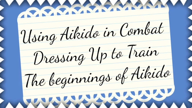 Using Aikido in Combat | Dressing Up to Train | The beginnings of Aikido