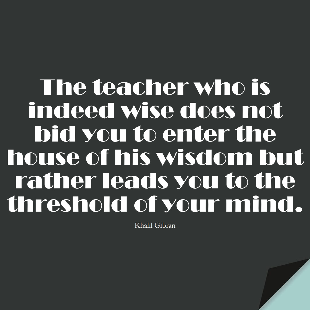 The teacher who is indeed wise does not bid you to enter the house of his wisdom but rather leads you to the threshold of your mind. (Khalil Gibran);  #EducationQuotes