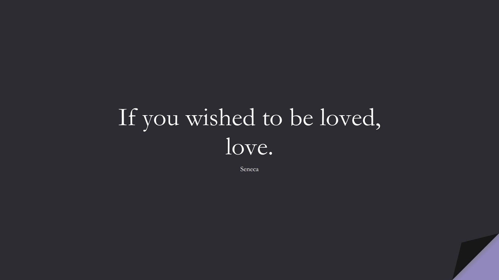 If you wished to be loved, love. (Seneca);  #ShortQuotes