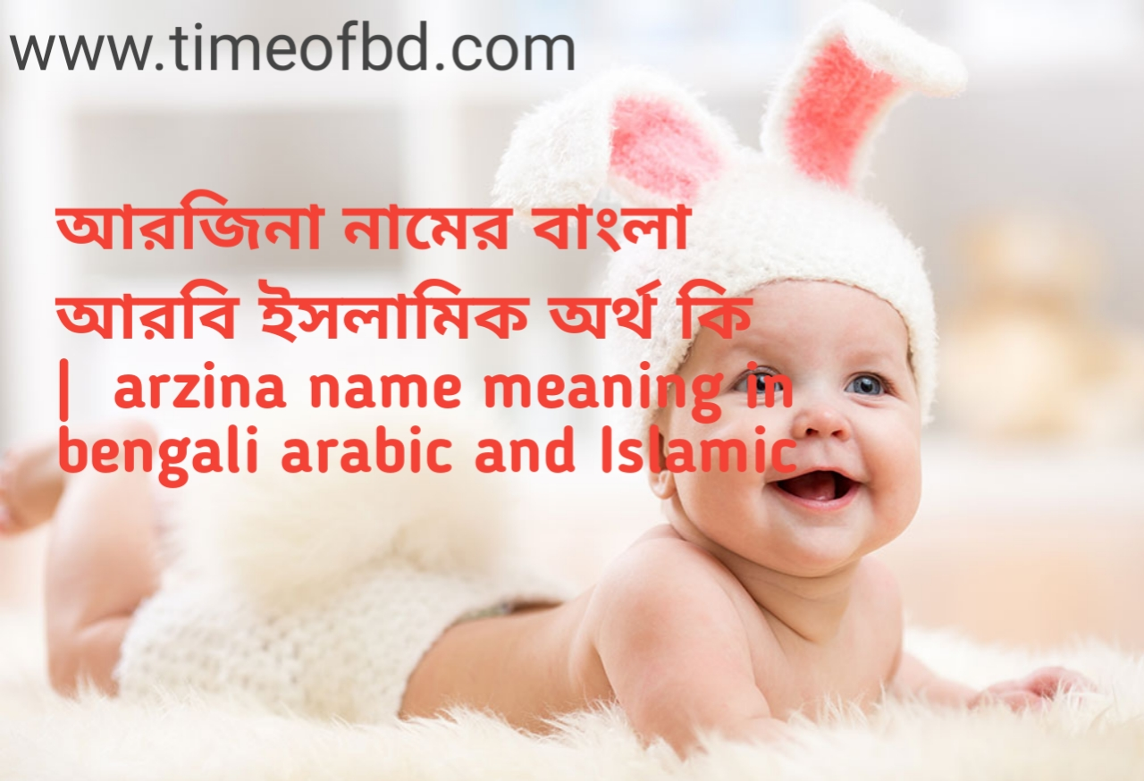 আরজিনা নামের অর্থ কী, আরজিনা নামের বাংলা অর্থ কি, আরজিনা নামের ইসলামিক অর্থ কি, arzina name meaning in bengali
