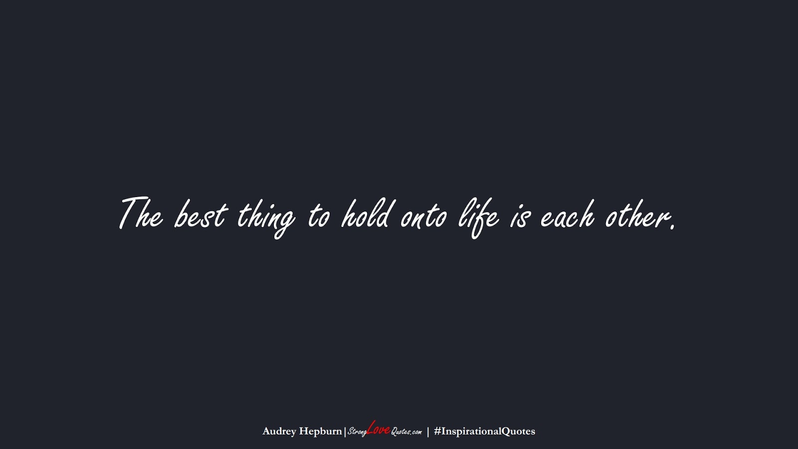 The best thing to hold onto life is each other. (Audrey Hepburn);  #InspirationalQuotes