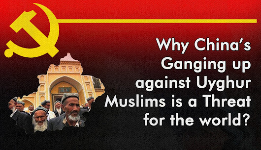 Why China's Ganging up against Uyghur Muslims is a threat for the world?