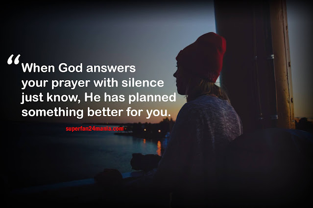 When God answers your prayer with silence just know, He has planned something better for you.