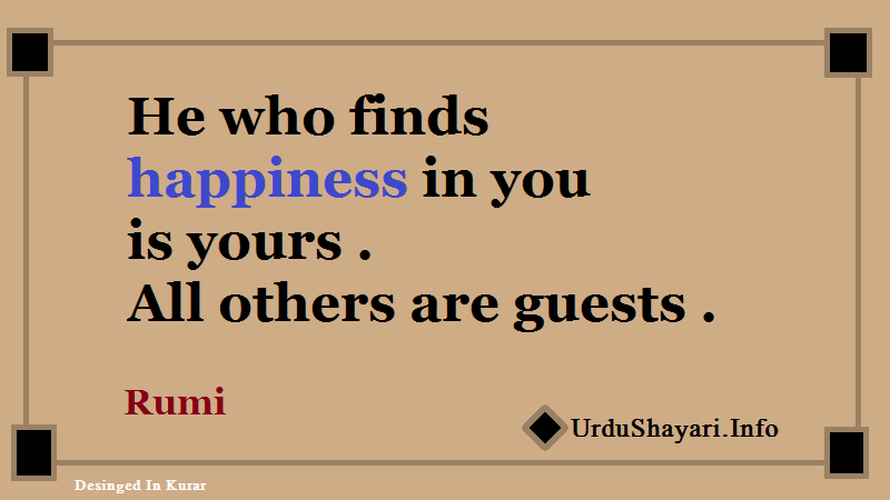 Rumi Quotes On Happiness - he who finds happiness in you is yours. all others are guests