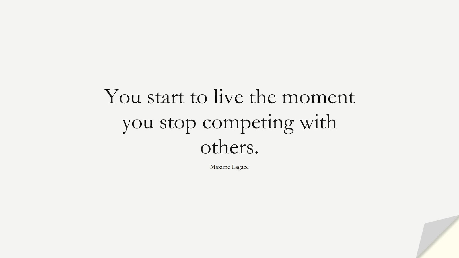 You start to live the moment you stop competing with others. (Maxime Lagace);  #LoveYourselfQuotes