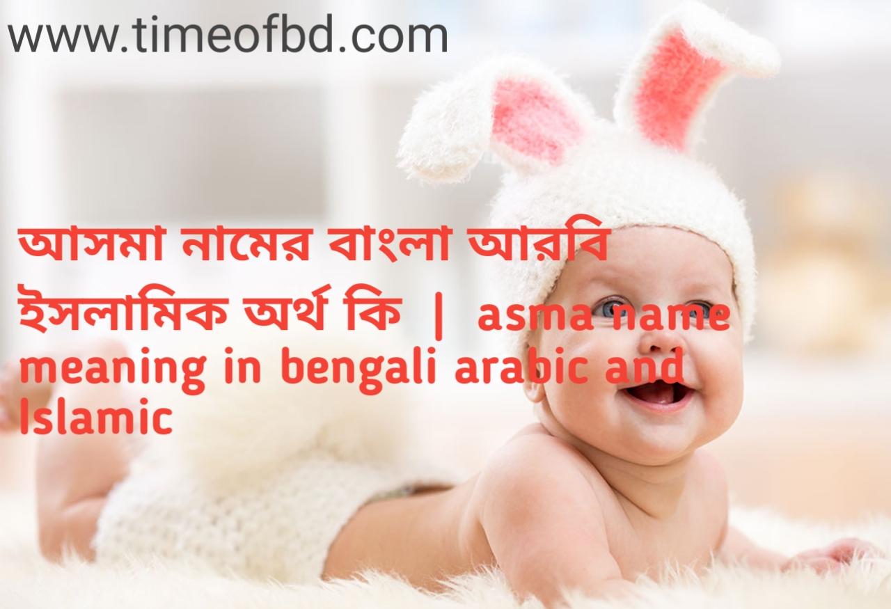 আসমা নামের অর্থ কী, আসমা নামের বাংলা অর্থ কি, আসমা নামের ইসলামিক অর্থ কি, asma name meaning in bengali