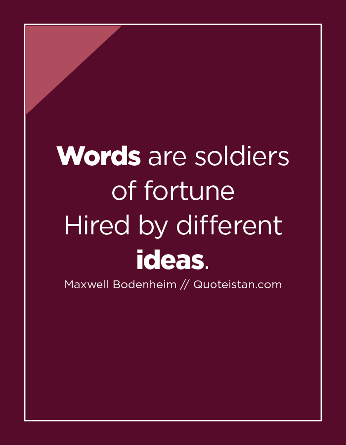Words are soldiers of fortune Hired by different ideas.