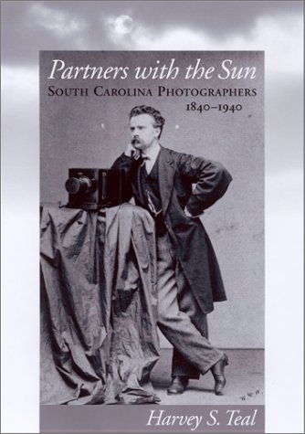 Partners with the Sun   South Carolina Photographers, 1840-1940 by Harvey S. Teal