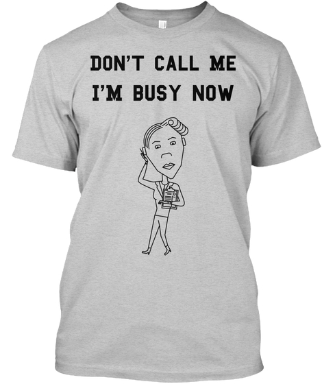 Don't call me I am busy now t-shirts