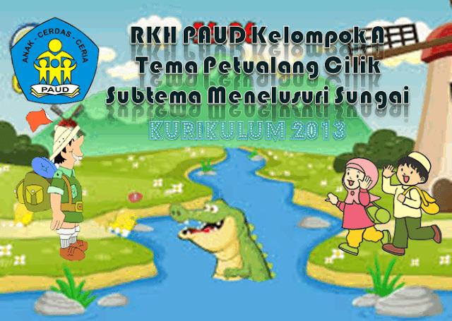 RKH PAUD Kelompok A 4-5 Tahun Kurikulum 2013 Tema Petualang Cilik/Menelusuri Sungai