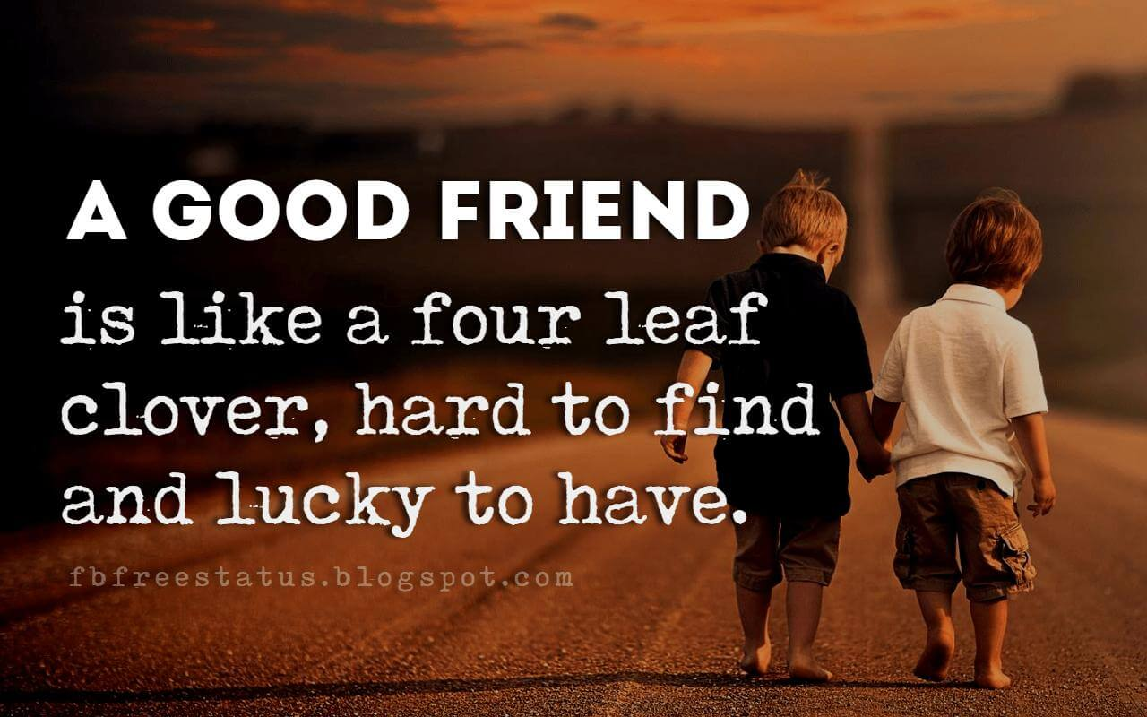 great quotes about friendship, A good friend is like a four leaf clover, hard to find and lucky to have.