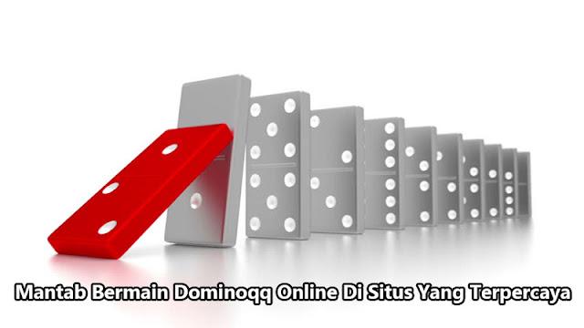 Mantab Bermain Dominoqq Online Di Situs Yang Terpercaya