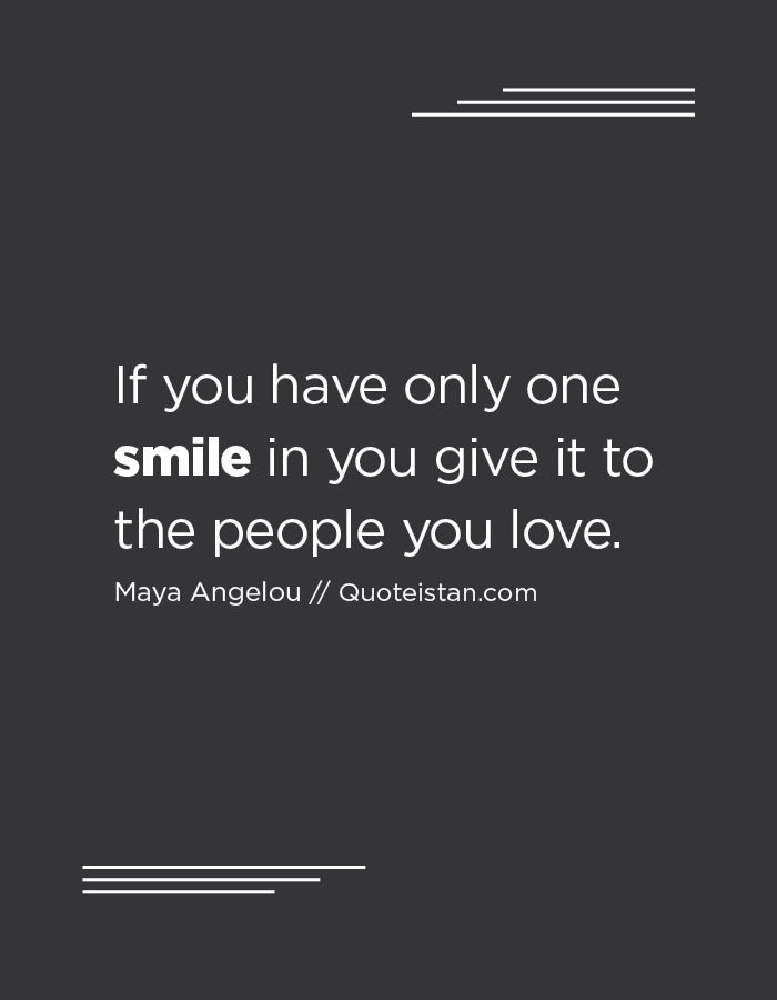 If you have only one smile in you give it to the people you love.