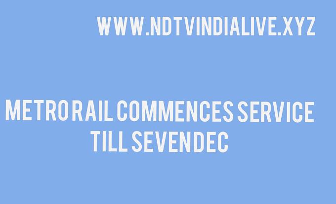 Metro Rail commences service till seven DEC