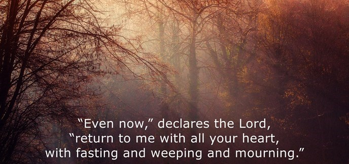 """""""Even now,"""" declares the Lord, """"return to me with all your heart, with fasting and weeping and mourning."""""""
