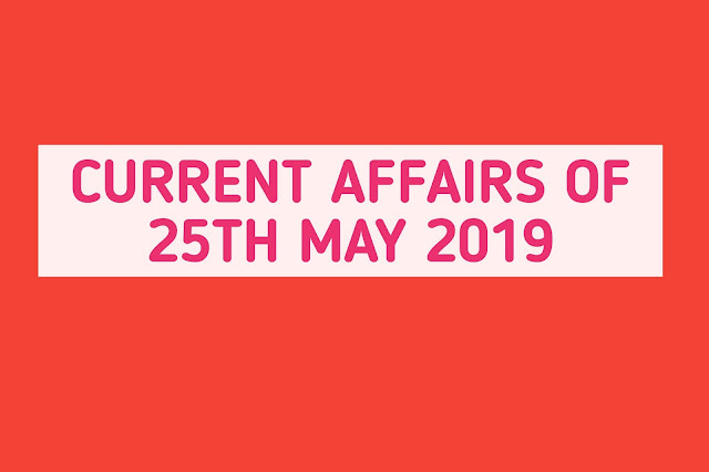 Current Affairs - 2019 - Current Affairs Today 25th May 2019