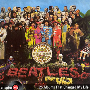 25 Albums That Changed My Life: Chapter 25: The Beatles - Sgt. Pepper's Lonely Hearts Club Band