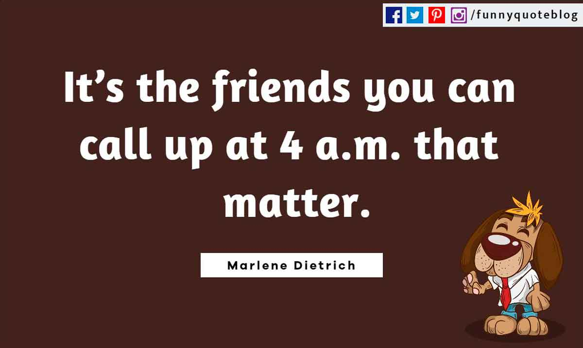 Funny Friendship Quotes, It's the friends you can call up at 4 a.m. that matter. ― Marlene Dietrich Quote