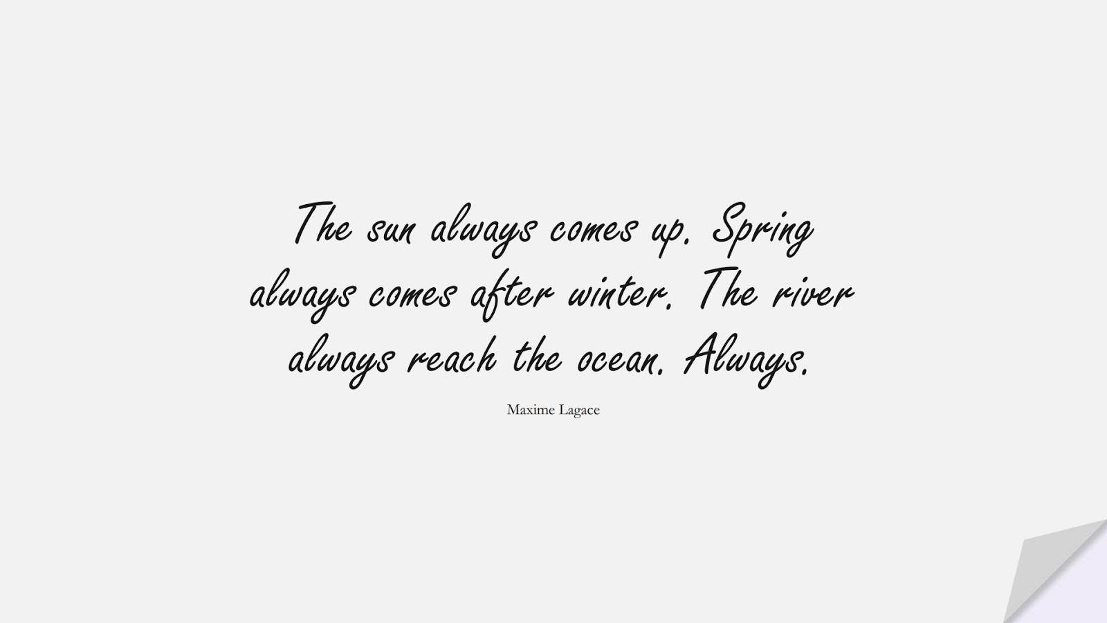 The sun always comes up. Spring always comes after winter. The river always reach the ocean. Always. (Maxime Lagace);  #HopeQuotes