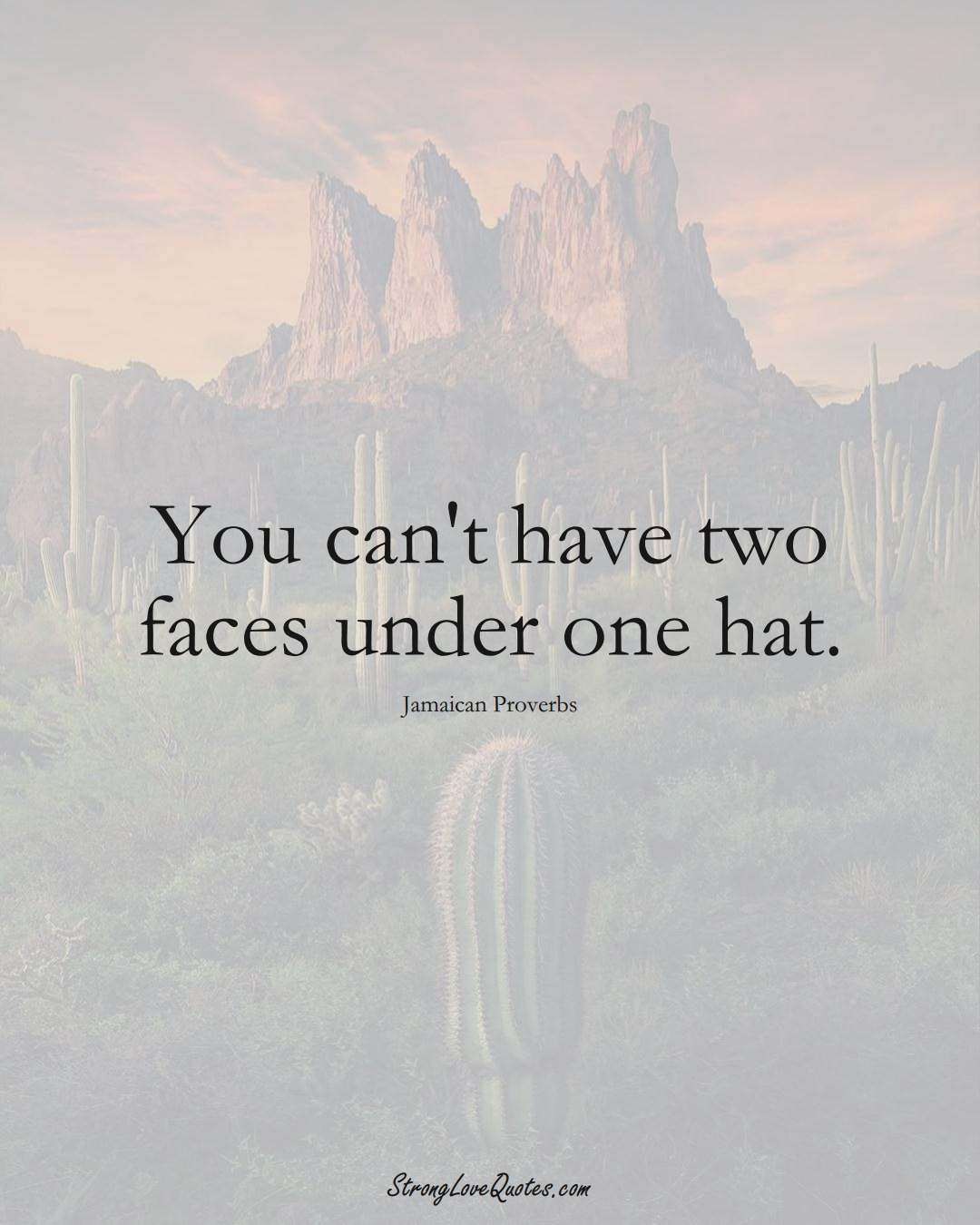 You can't have two faces under one hat. (Jamaican Sayings);  #CaribbeanSayings