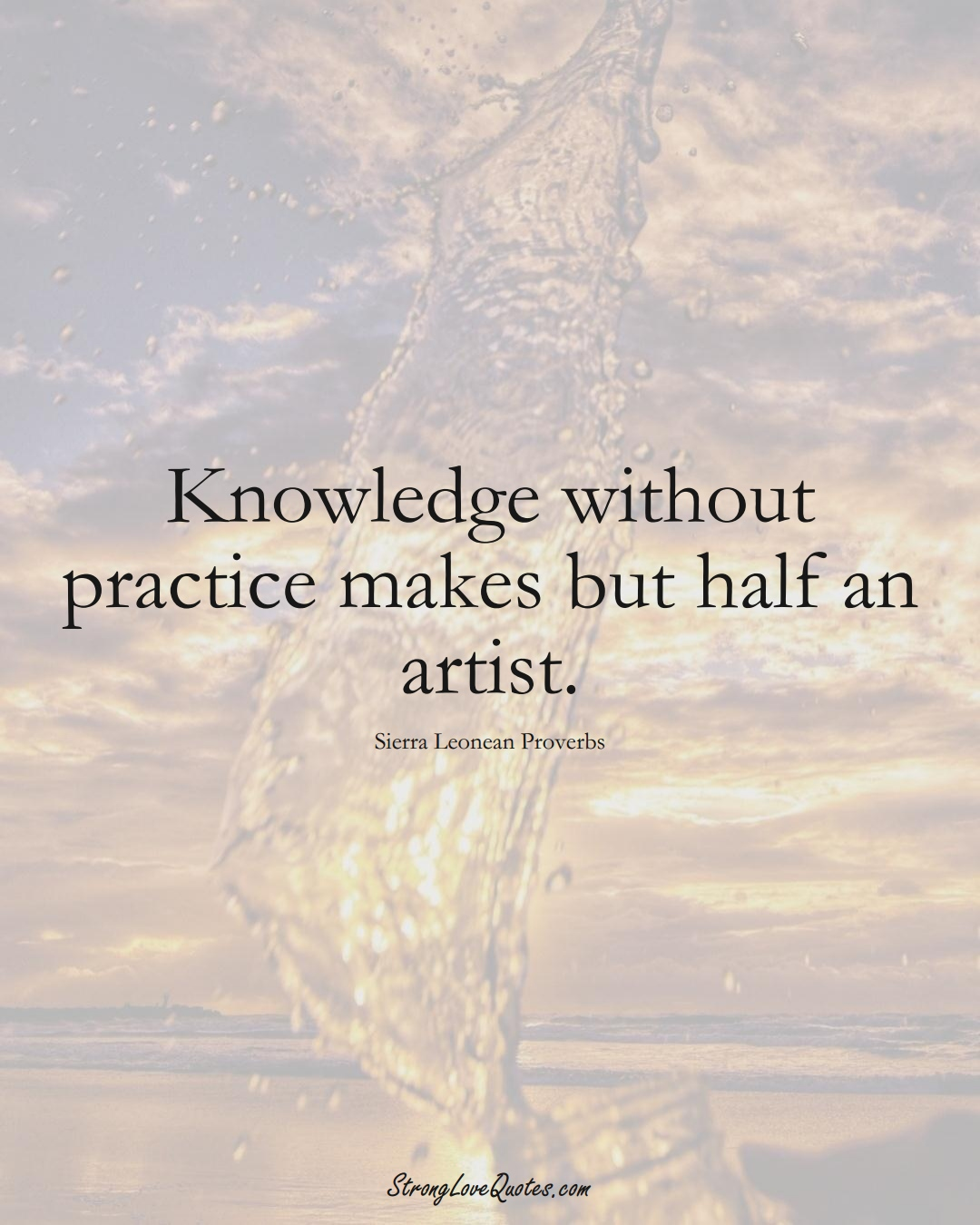 Knowledge without practice makes but half an artist. (Sierra Leonean Sayings);  #AfricanSayings