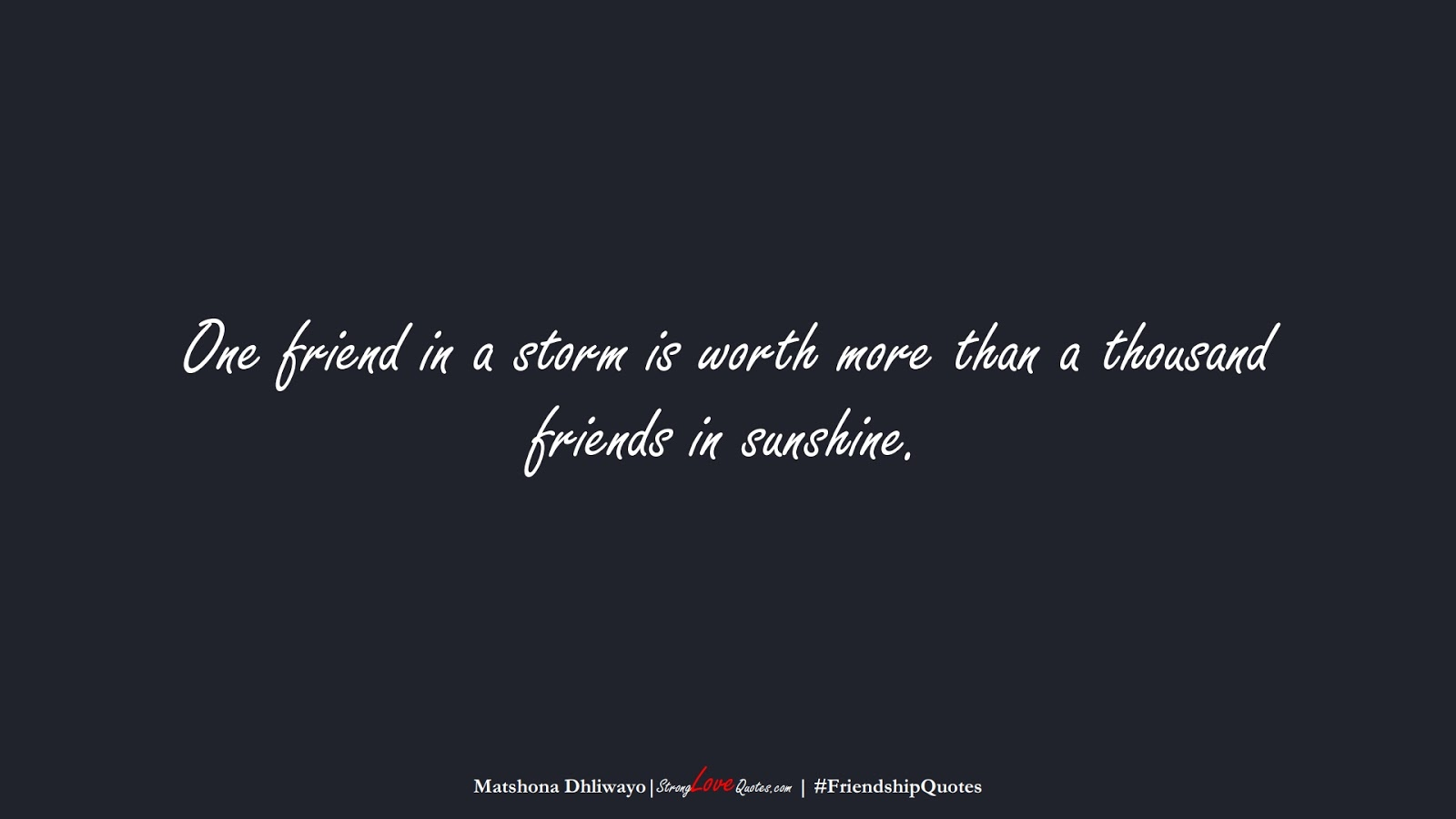 One friend in a storm is worth more than a thousand friends in sunshine. (Matshona Dhliwayo);  #FriendshipQuotes