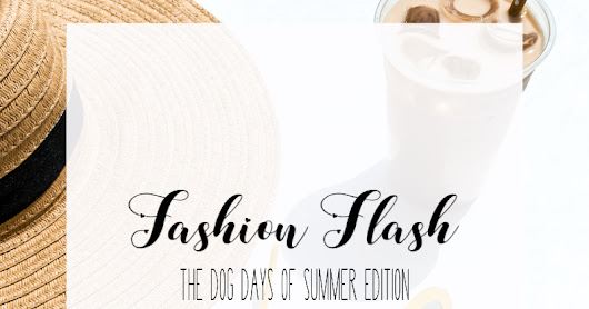 Fashion Flash | The Dog Days of Summer Edition