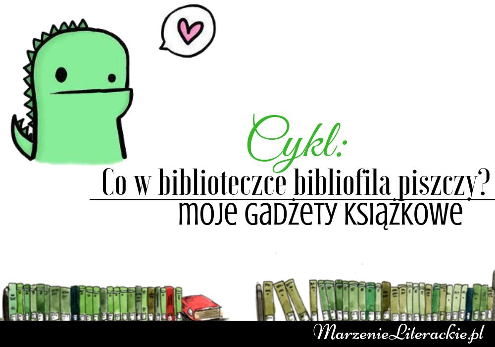 Co w biblioteczce bibliofila piszczy? Moje gadżety książkowe #1
