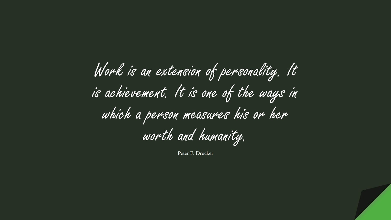 Work is an extension of personality. It is achievement. It is one of the ways in which a person measures his or her worth and humanity. (Peter F. Drucker);  #HardWorkQuotes
