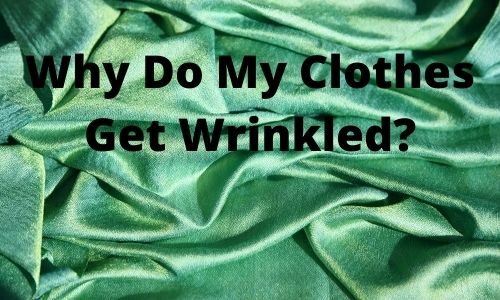 Why Do My Clothes Get Wrinkled? Get Wrinkles Out Of Clothes Without Iron