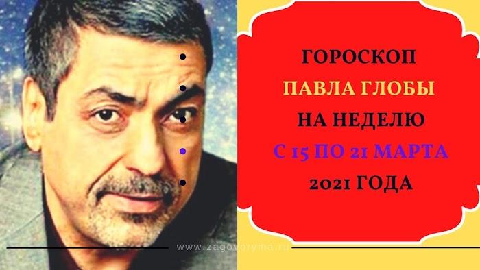 Гороскоп Павла Глобы на неделю с 15 по 21 марта 2021 года