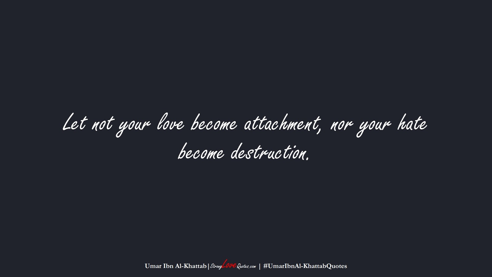 Let not your love become attachment, nor your hate become destruction. (Umar Ibn Al-Khattab);  #UmarIbnAl-KhattabQuotes