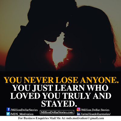 YOU NEVER LOSE ANYONE. YOU JUST LEARN WHO LOVED YOU TRULY AND STAYED.