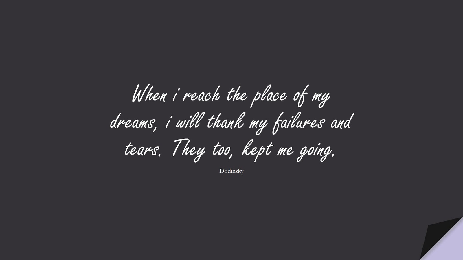When i reach the place of my dreams, i will thank my failures and tears. They too, kept me going. (Dodinsky);  #PerseveranceQuotes
