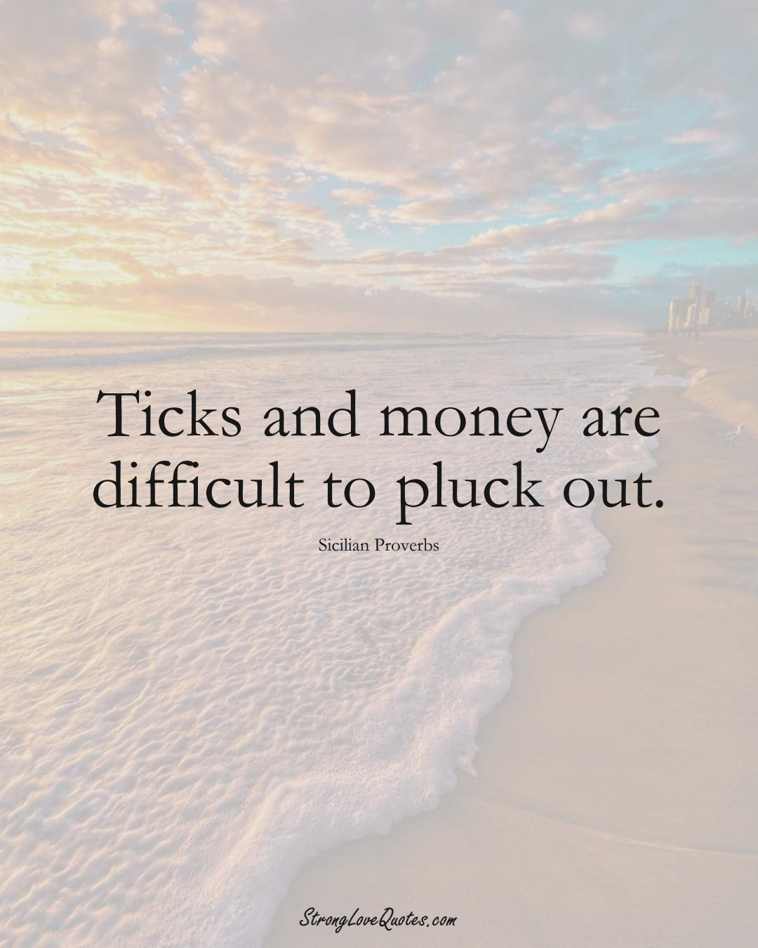 Ticks and money are difficult to pluck out. (Sicilian Sayings);  #EuropeanSayings