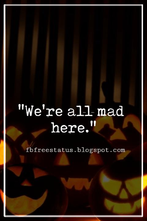 "Halloween Quotes And Sayings, ""We're all mad here."""