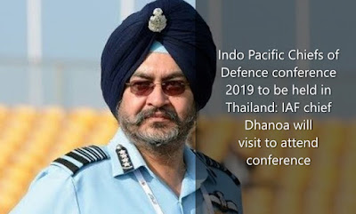 Indo Pacific Chiefs of Defence Conference 2019 to be held in Thailand: IAF chief Dhanoa will visit to attend conference
