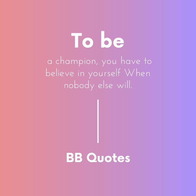 """To be a champion, you have to believe in yourself When nobody else will."" - sugar ray robinson"