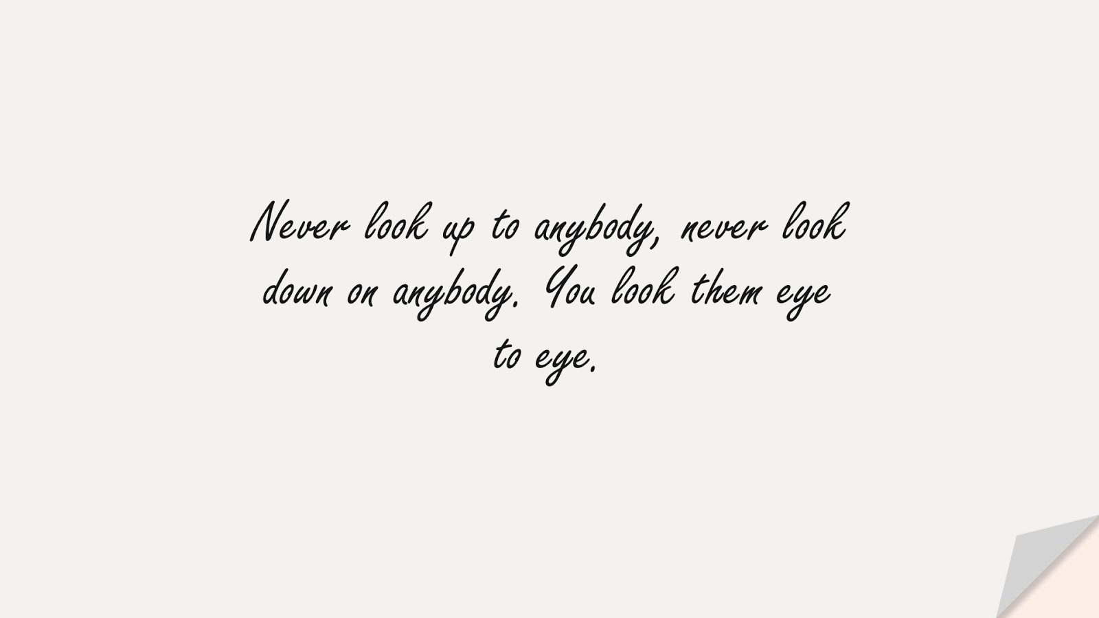 Never look up to anybody, never look down on anybody. You look them eye to eye.FALSE